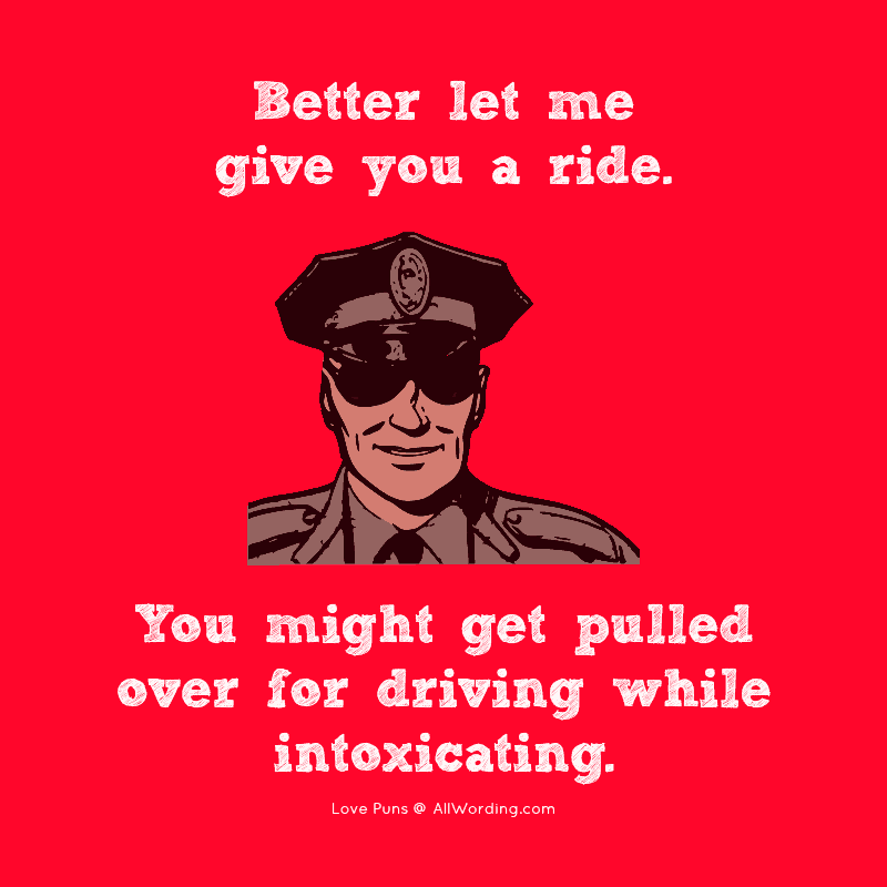 Better let me give you a ride. You might get pulled over for driving while intoxicating.