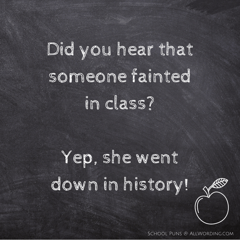 Did you hear that someone fainted in class? Yep, she went down in history!