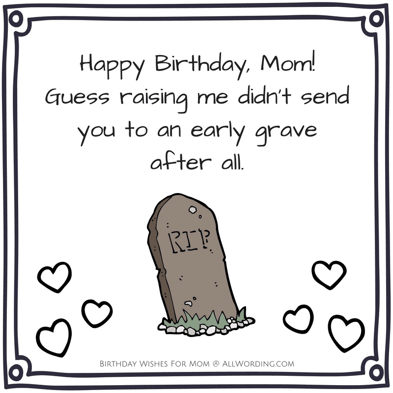 Happy Birthday, Mom! Guess raising me didn't send you to an early grave after all.