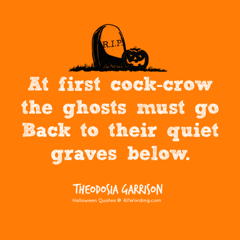 At first cock-crow the ghosts must go Back to their quiet graves below. - Theodosia Garrison