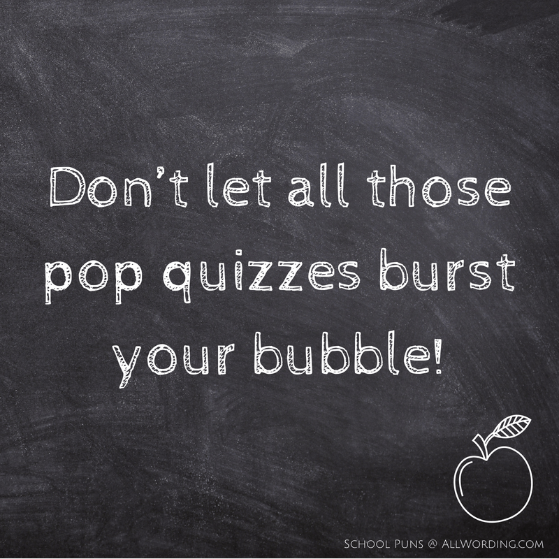 Don't let all those pop quizzes burst your bubble.