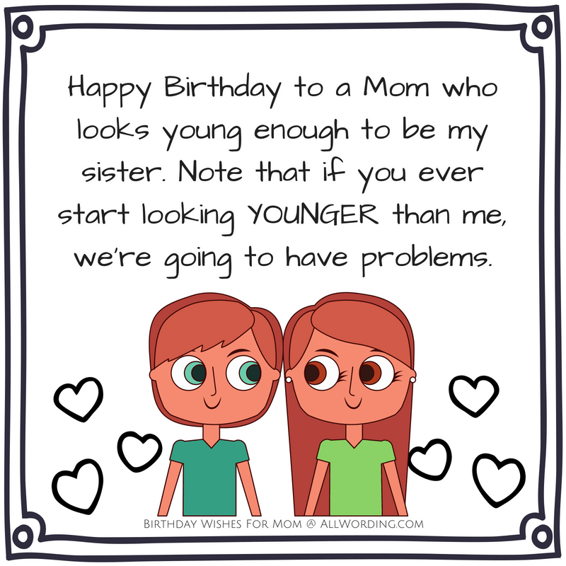 Happy Birthday to a Mom who looks young enough to be my sister. Note that if you ever start looking younger than me, we're going to have problems.