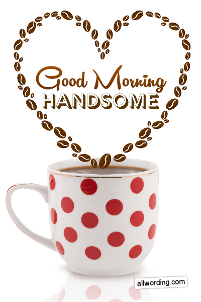 A list of fun and flirty ways to say Good Morning, Handsome!