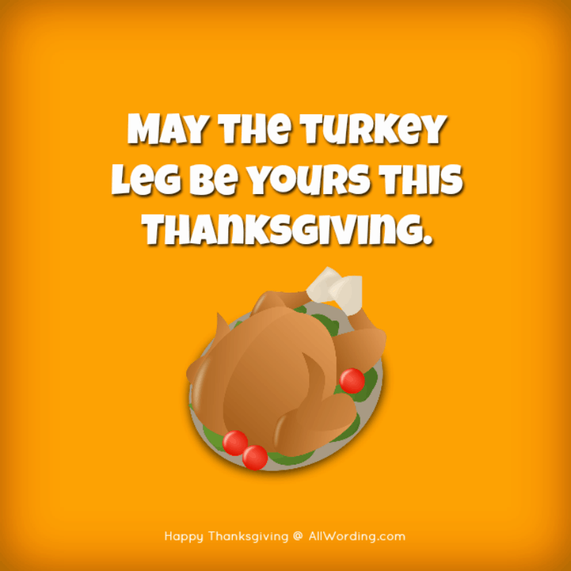 May the turkey leg be yours this Thanksgiving.