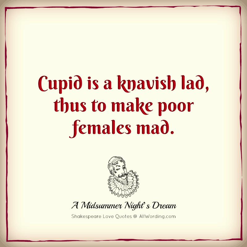 Cupid is a knavish lad, thus to make poor females mad. - William Shakespeare (A Midsummer Night's Dream)