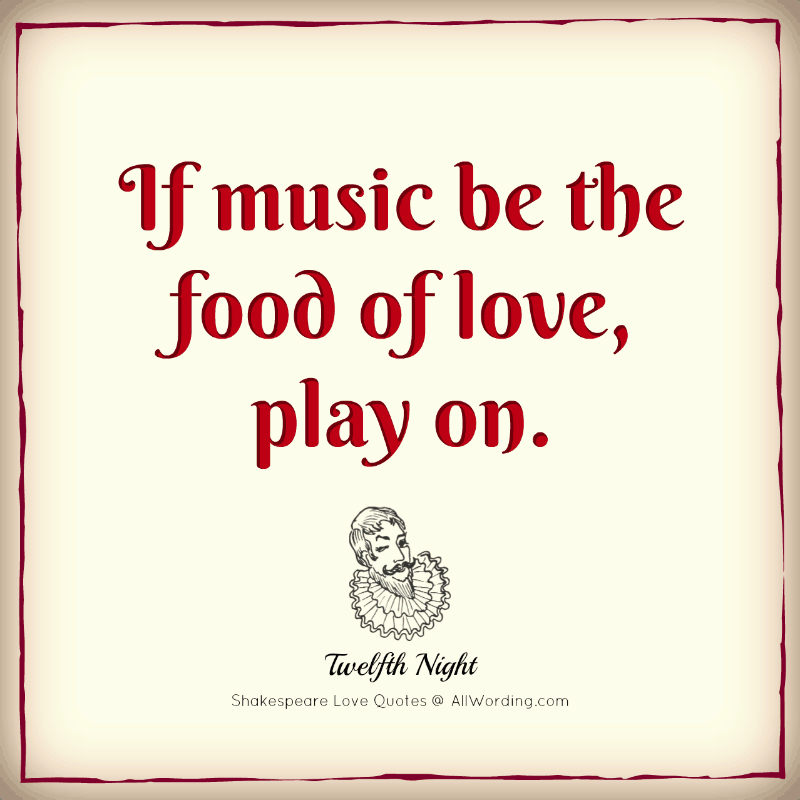 If music be the food of love, play on. - William Shakespeare (Twelfth Night)