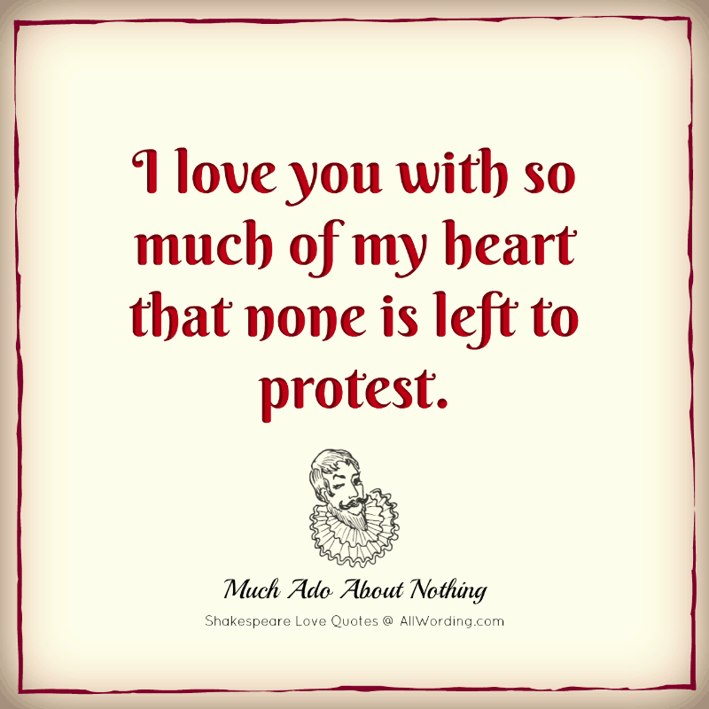 I love you with so much of my heart that none is left to protest. - William Shakespeare (Much Ado About Nothing)