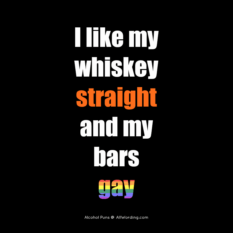 I like my whiskey straight and my bars gay.