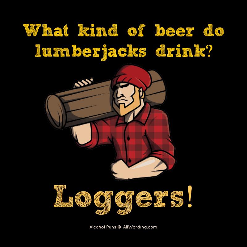 What kind of beer do lumberjacks drink? Loggers!