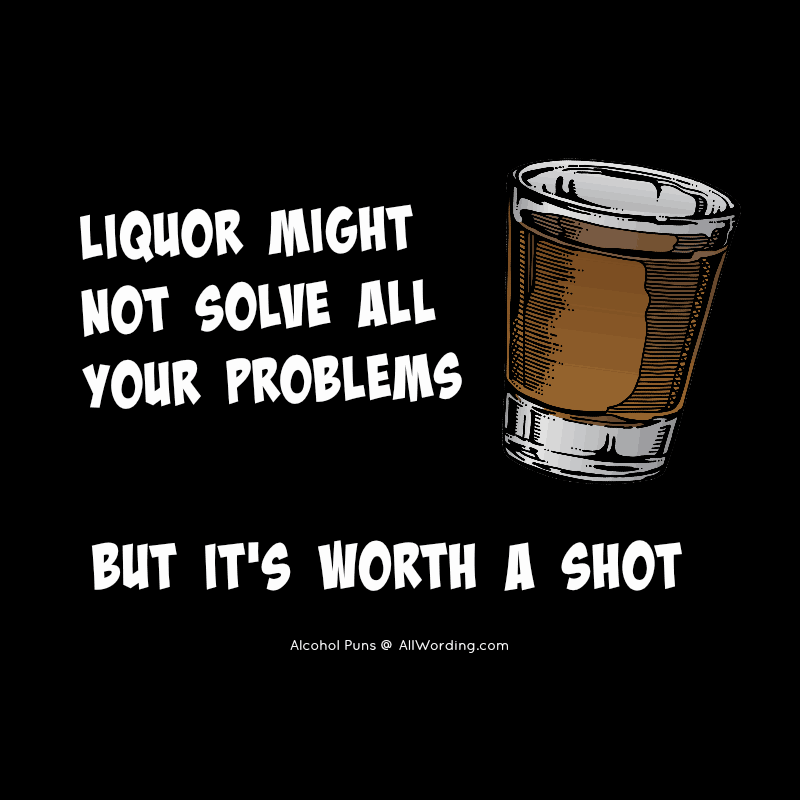 Liquor might not solve all your problems, but it's worth a shot.