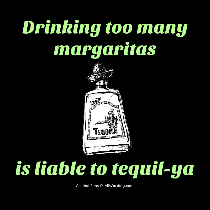 Drinking too many margaritas is likely tequil-ya.