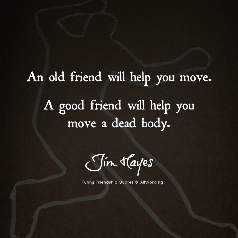 An old friend will help you move. A good friend will help you move a dead body. - Jim Hayes