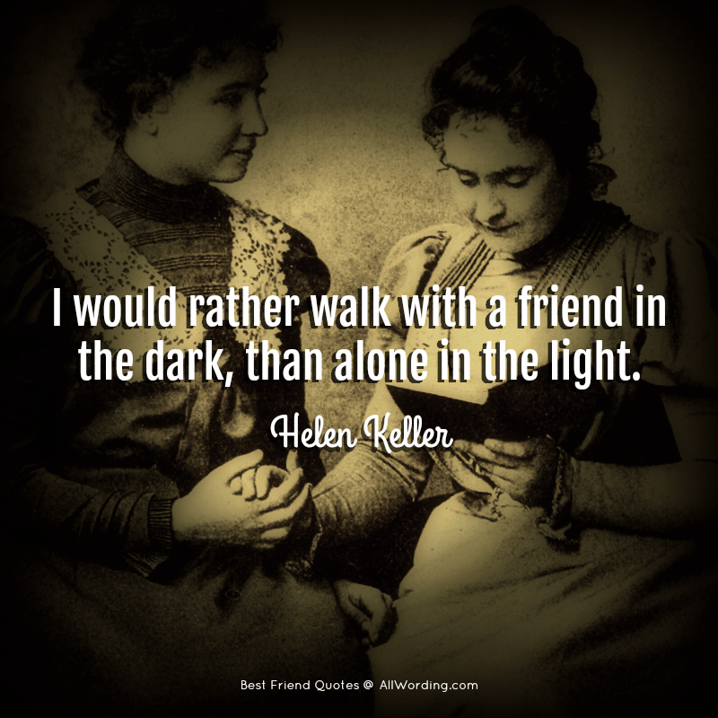 I would rather walk with a friend in the dark, than alone in the light. - Helen Keller
