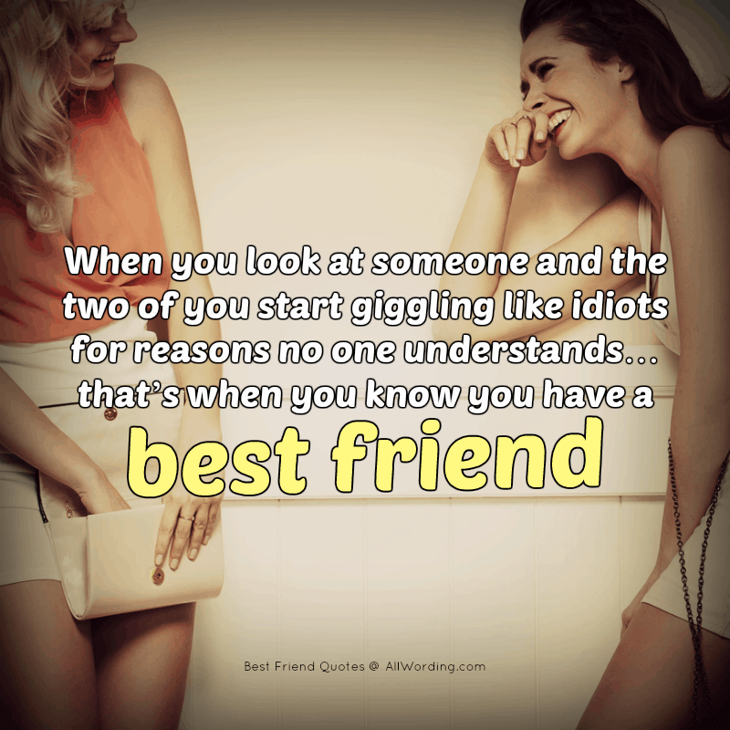 When you look at someone and the two of you start giggling like idiots for reasons no one understands... that's when you know you have a best friend.