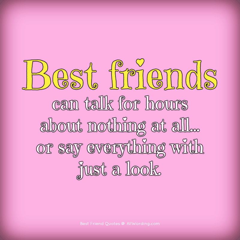 Best friends can talk for hours about nothing at all, or say everything with just a look.