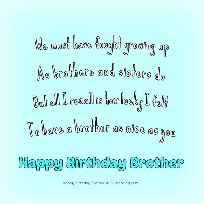 Birthday poem from sister to brother: We must have fought growing up, As brothers and sisters do, But all I recall is how lucky I felt, To have a brother as nice as you