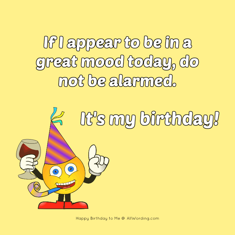 If I appear to be in a great mood today, do not be alarmed. It's my birthday!