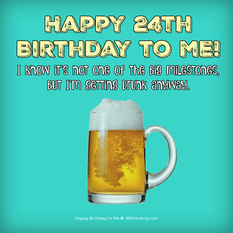 Happy 24th Birthday to me! I know it's not one of the big milestones, but I'm getting drunk anyway.