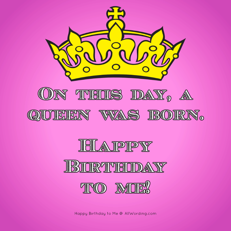 On this day, a queen was born. Happy Birthday to me!