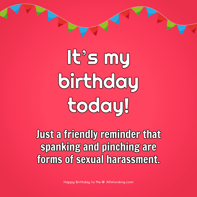 It's my birthday today! Just a friendly reminder that spanking and pinching are forms of sexual harassment.