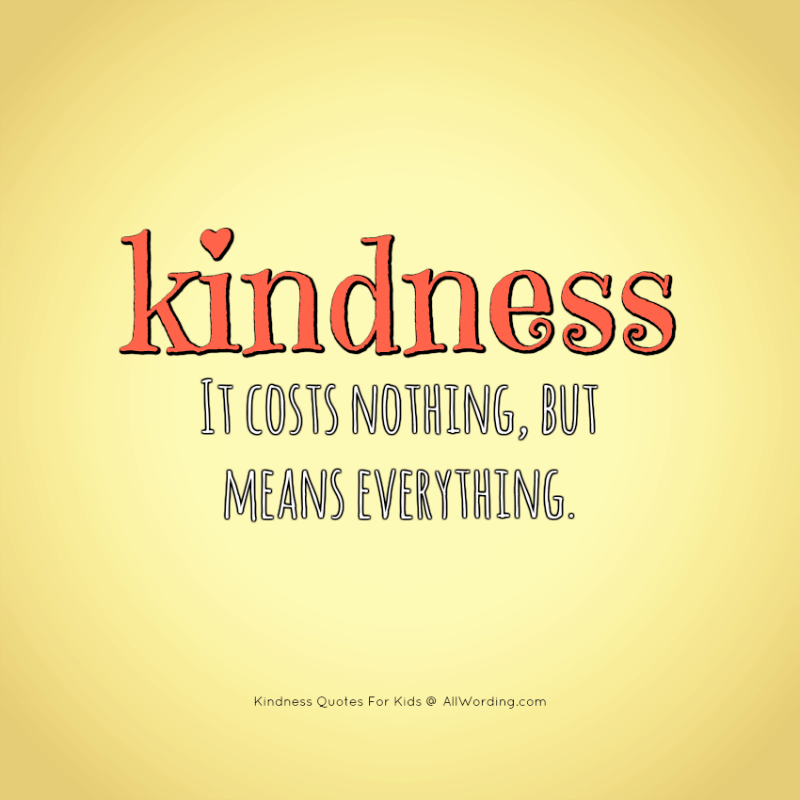 Kindness: It costs nothing, but means everything.