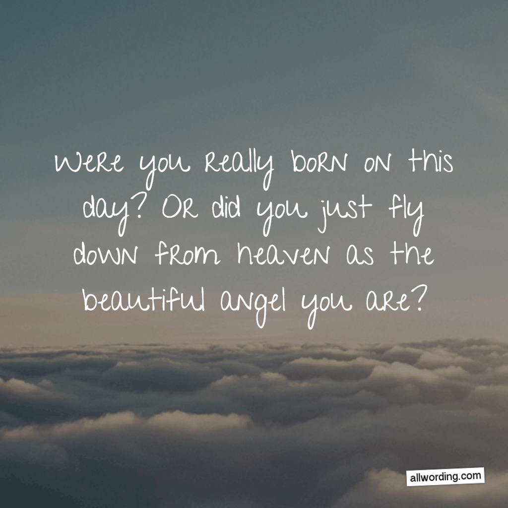Were you really born on this day? Or did you just fly down from heaven as the beautiful angel you are?