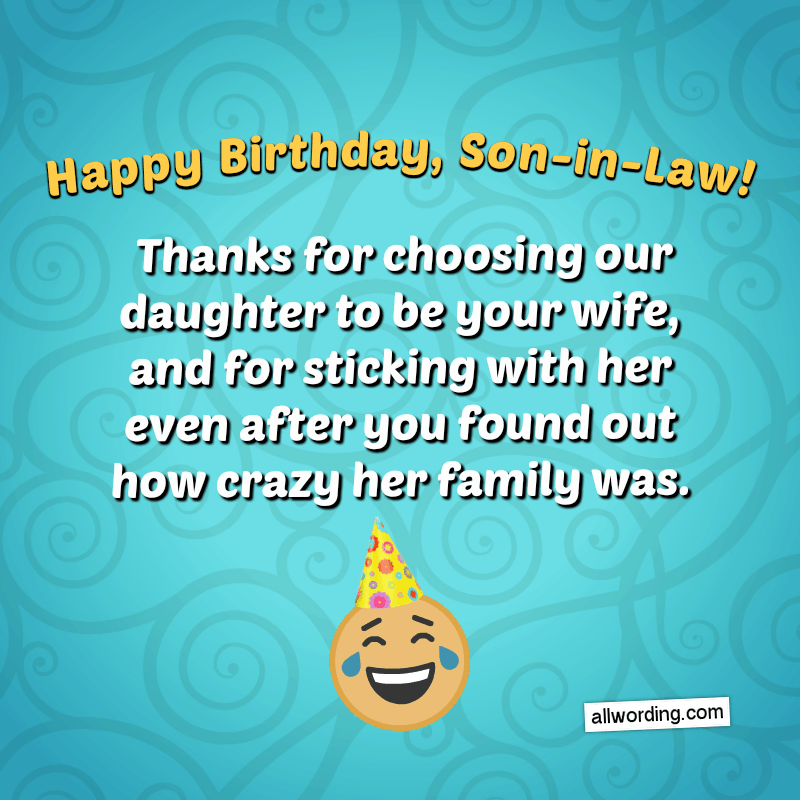 Happy Birthday, son-in-law! Thanks for choosing our daughter to be your wife, and sticking with her even after you found out how crazy her family was!