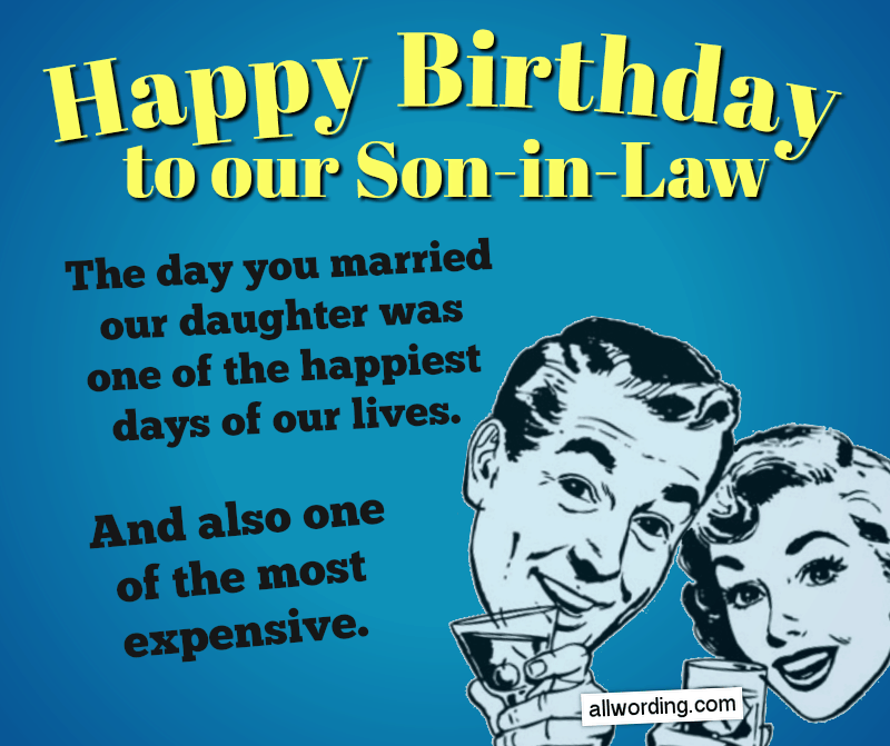 Happy Birthday to our son-in-law. The day you married our daughter was one of the happiest days of our lives. And also one of the most expensive.