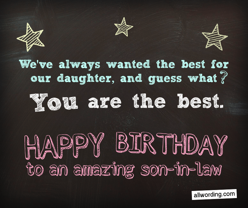 We've always wanted the best for our daughter, and guess what? You're the best. Happy Birthday to an amazing son-in-law.
