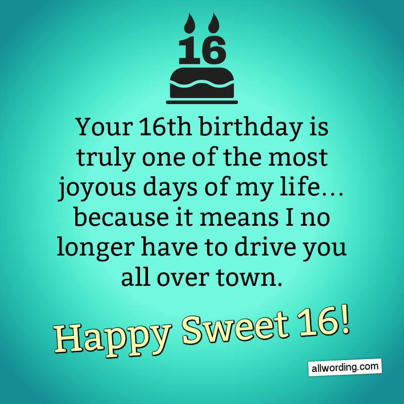 Your 16th birthday is truly one of the most joyous days of my life... because it means I no longer have to drive you all over town. Happy Birthday!
