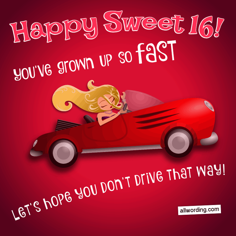 Happy Sweet 16! You've grown up so fast - let's hope you don't drive that way!