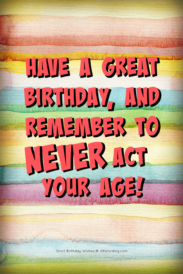 Have a great birthday, and remember to NEVER act your age.