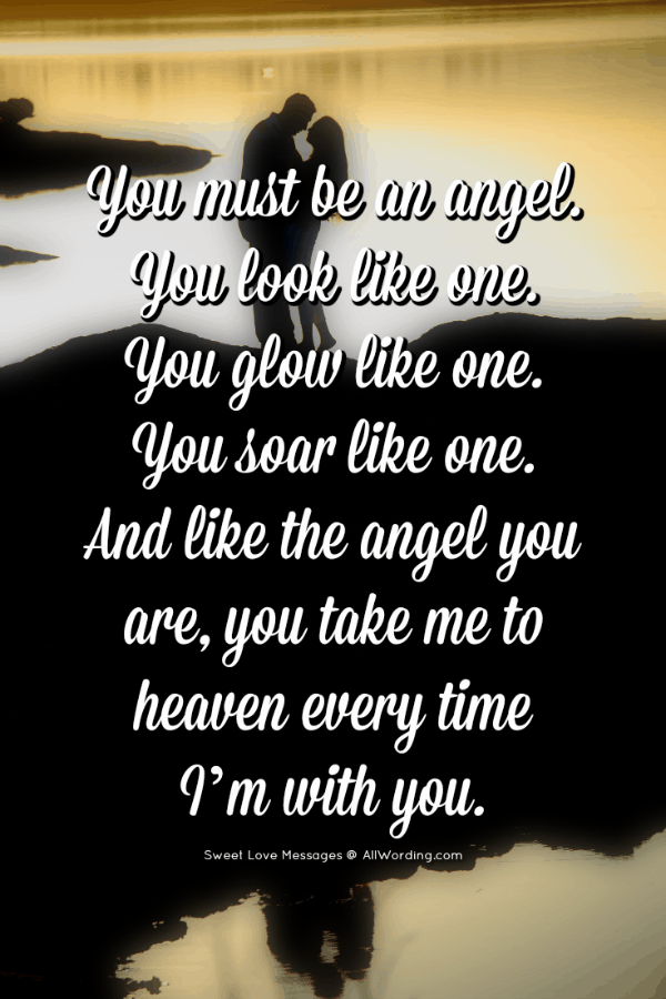 You must be an angel. You look like one. You glow like one. You soar like one. And like the angel you are, you take me to heaven every time I'm with you.