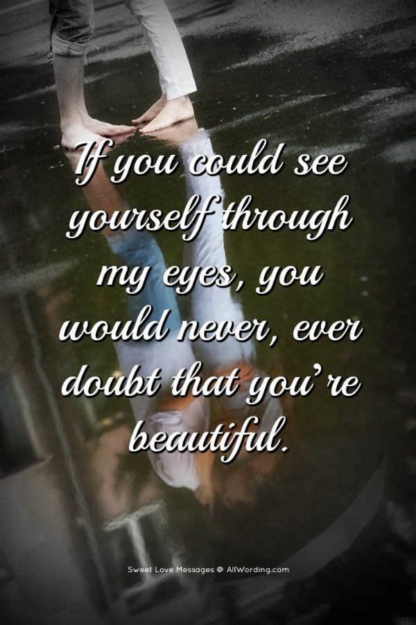 If you could see yourself through my eyes, you would never, ever doubt that you're beautiful.