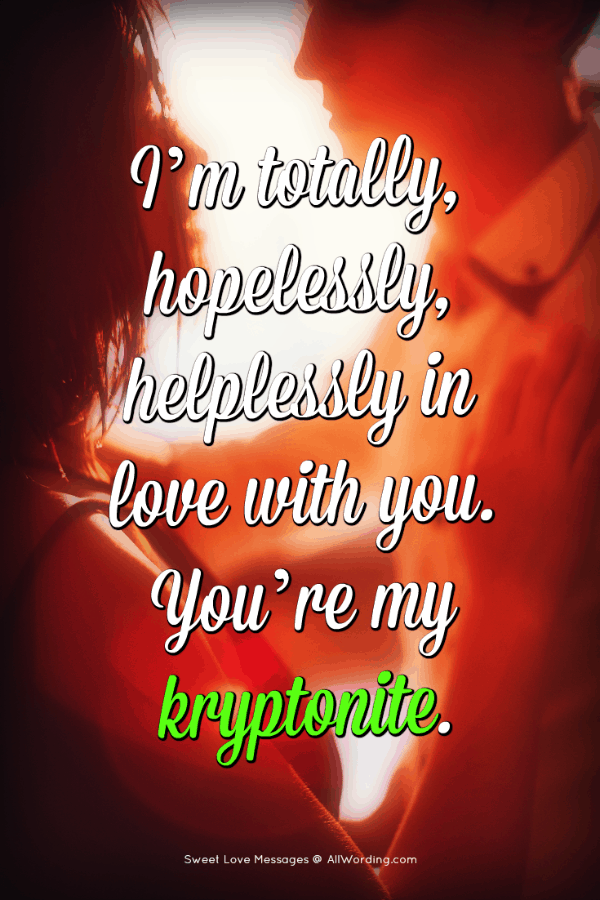 I'm totally, hopelessly, helplessly in love with you. You're my kryptonite.