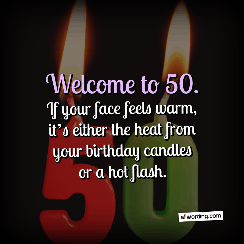 Welcome to 50. If your face feels warm, it's either the heat from your birthday candles or a hot flash.