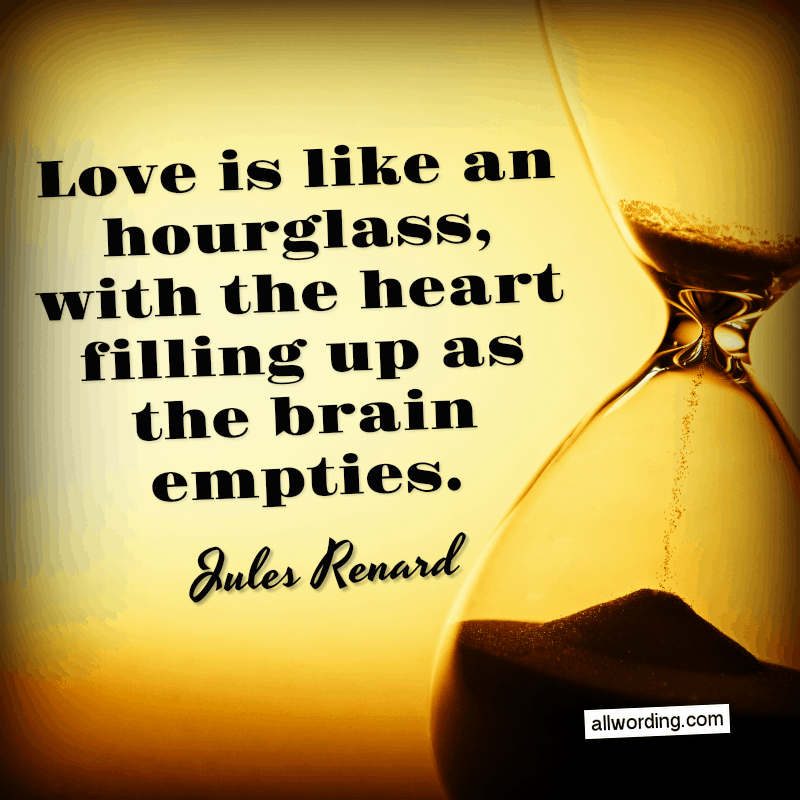 Love is like an hourglass, with the heart filling up as the brain empties. - Jules Renard