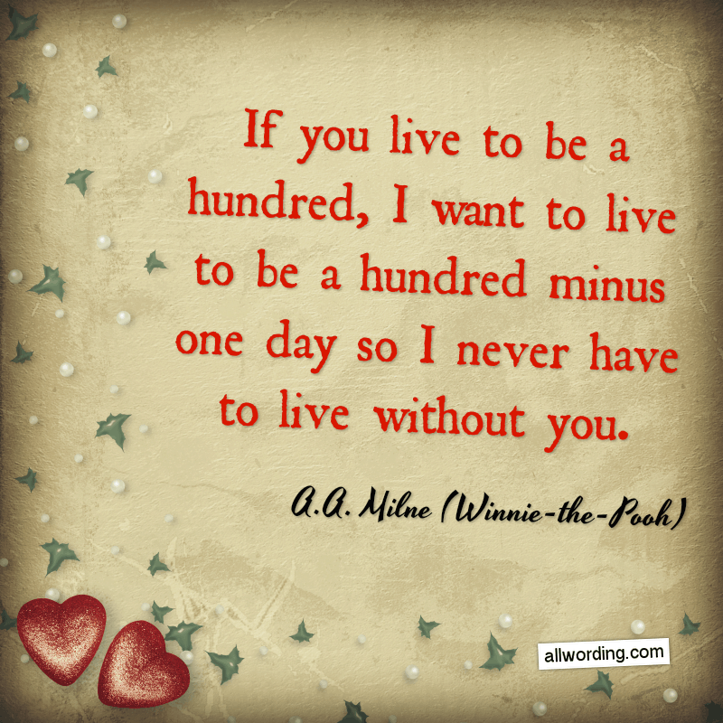 If you live to be a hundred, I want to live to be a hundred minus one day so I never have to live without you. - A.A. Milne (Winnie-the-Pooh)