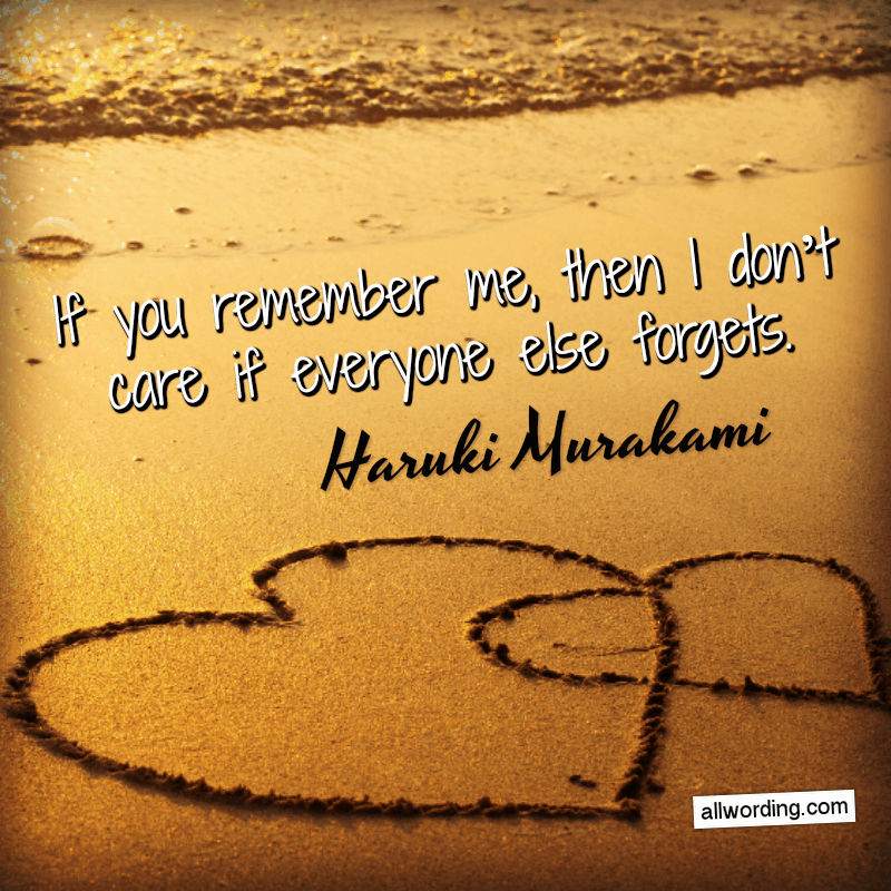If you remember me, then I don't care if everyone else forgets. - Haruki Murakami