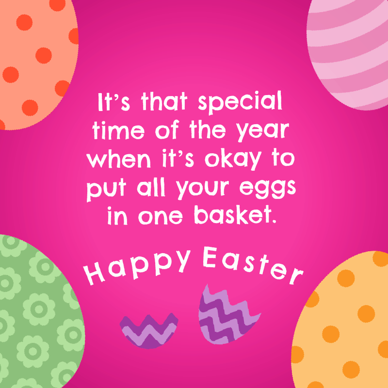 It's that special time of the year when it's okay to put all your eggs in one basket. Happy Easter!