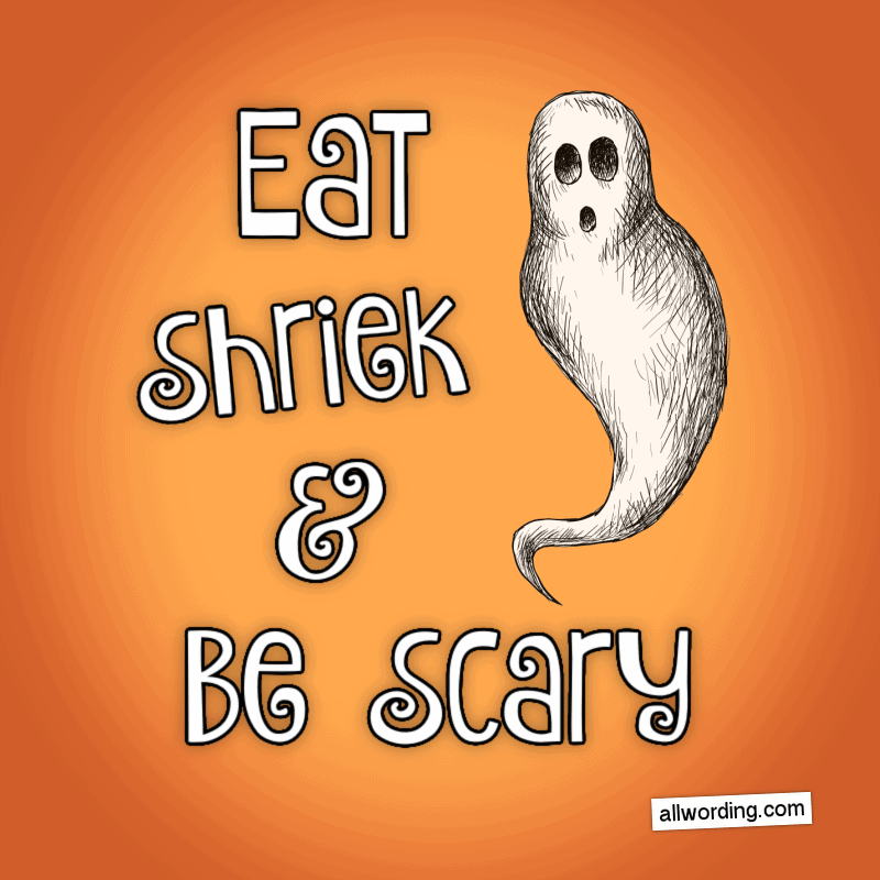 Eat, Shriek, and Be Scary.
