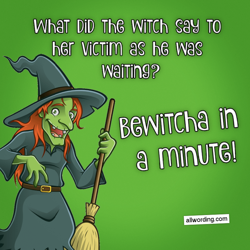 What did the witch say to her victim as he was waiting? Bewitcha in a minute!