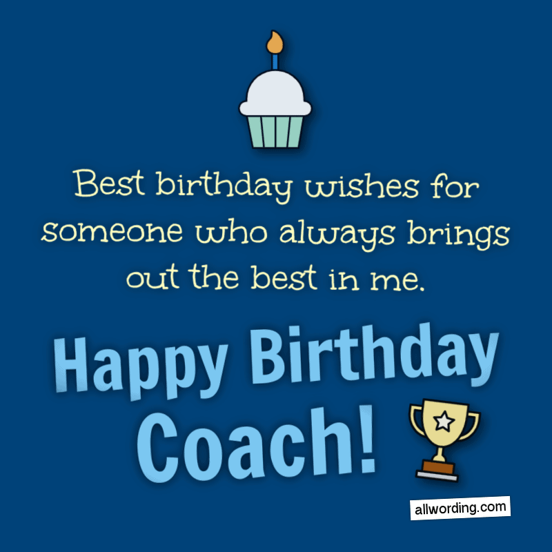 Best birthday wishes for someone who always brings out the best in me. Happy Birthday, Coach!