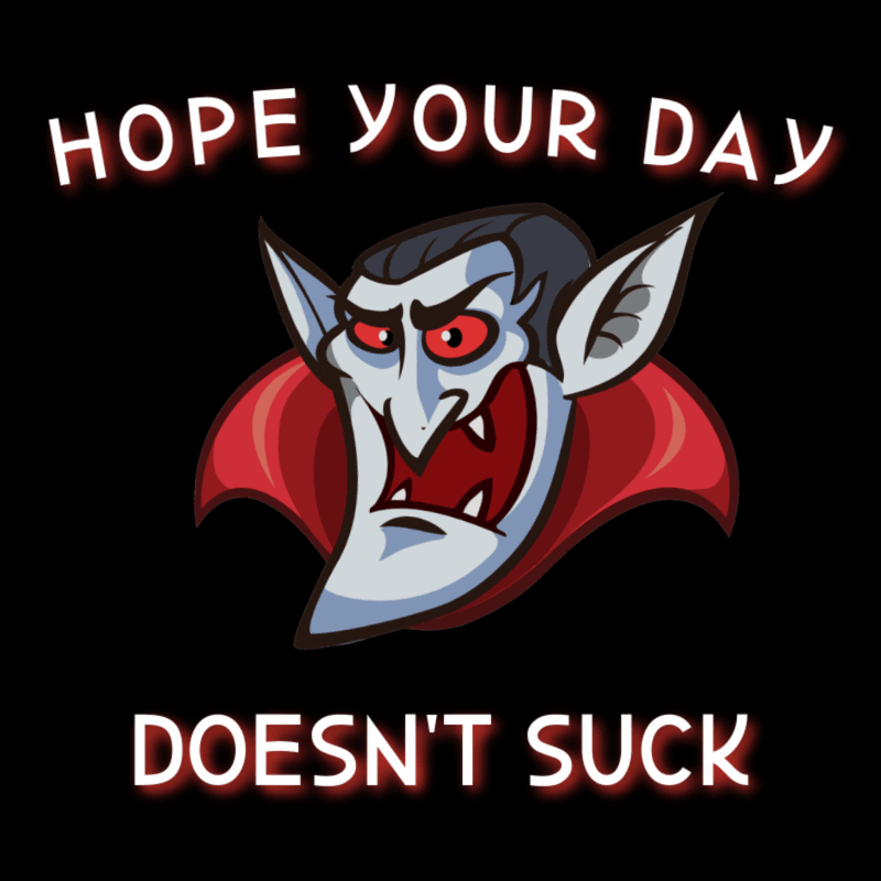 Hope your day doesn't suck!