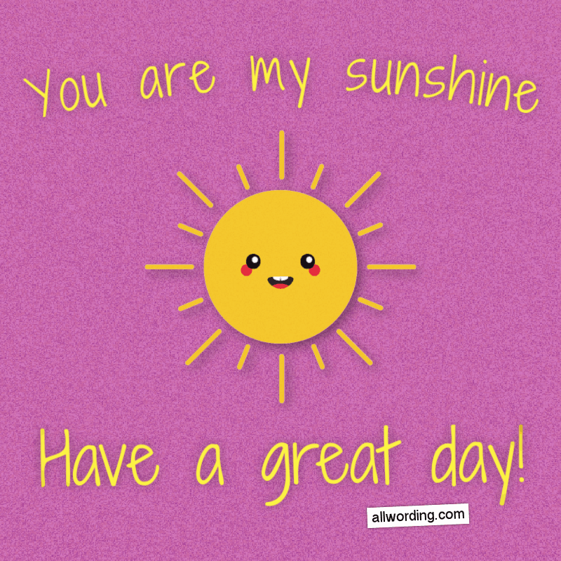 You are my sunshine. Have a great day!